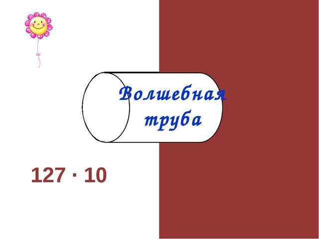 127 · 10 1270 Волшебная труба
