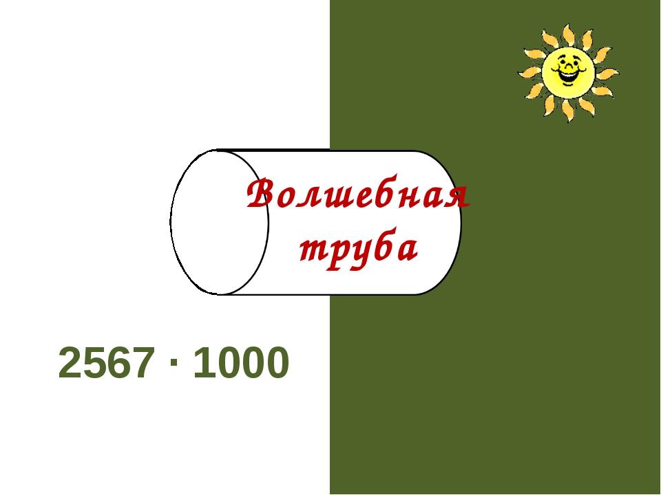 2567 · 1000 2567000 Волшебная труба