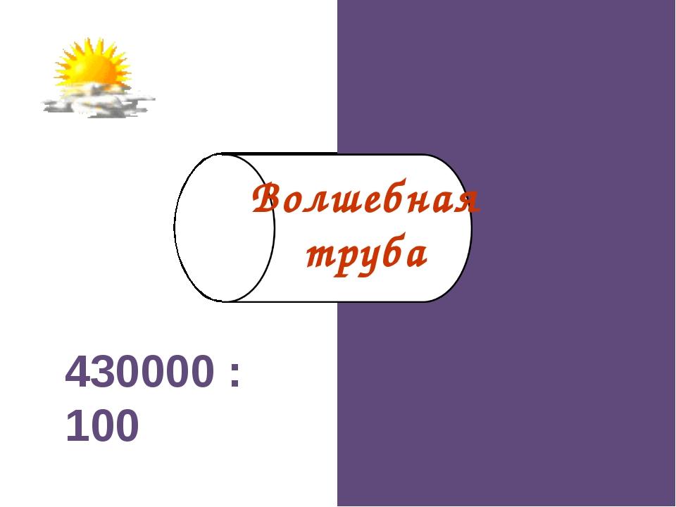430000 : 100 4300 Волшебная труба