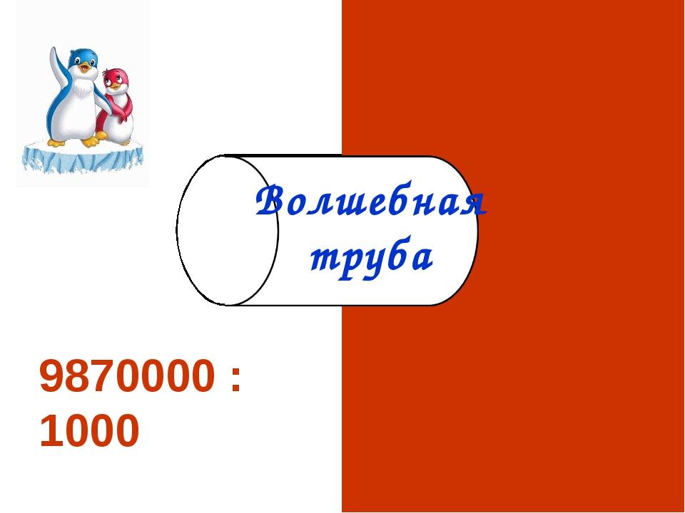 9870000 :1000 9870 Волшебная труба