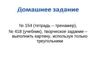 № 154 (тетрадь – тренажер), № 418 (учебник), творческое задание – выполнить