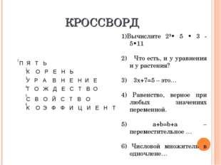КРОССВОРД 1)Вычислите 2²• 5 • 3 - 5•11 2) Что есть, и у уравнения и у растени