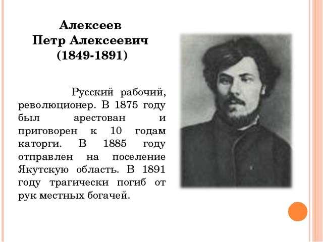 Алексеев Петр Алексеевич (1849-1891) Русский рабочий, революционер. В 1875 го...