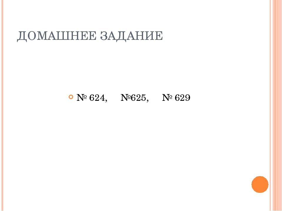 ДОМАШНЕЕ ЗАДАНИЕ № 624, №625, № 629