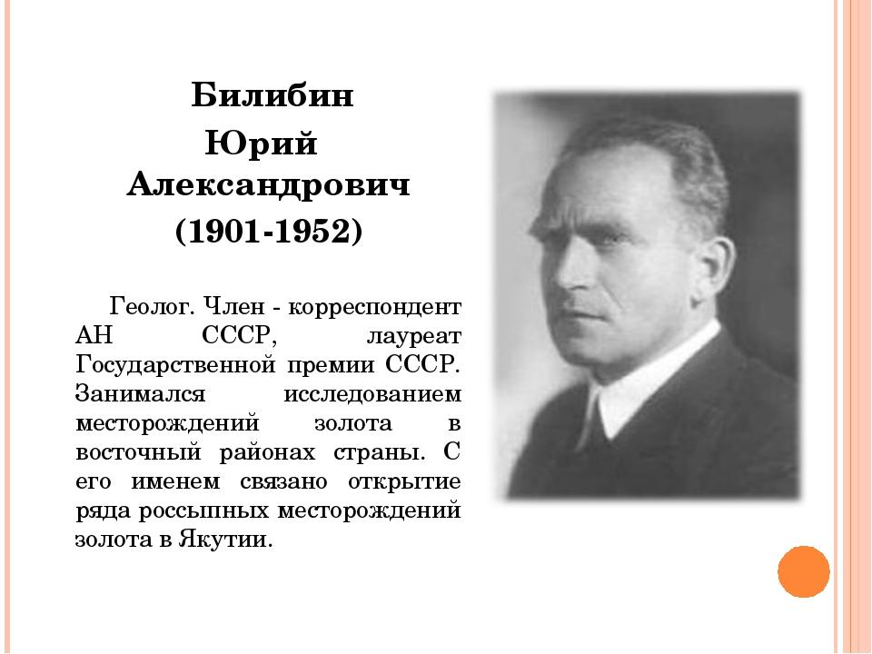 Билибин Юрий Александрович (1901-1952)  Геолог. Член - корреспондент АН...