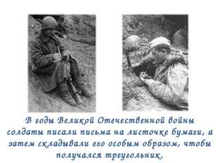 В годы Великой Отечественной войны солдаты писали письма на листочке бумаги,