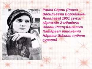 Раиса Сарпи (Раиса Васильевна Бородкина-Яковлева) 1951 çулхи кăрлачăн 2-мĕшĕн