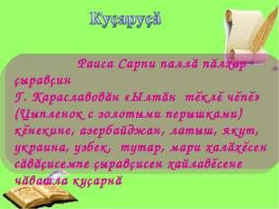 П Раиса Сарпи паллă пăлхар çыравçин Г. Караславовăн «Ылтăн тĕклĕ чĕпĕ» (Цыпл
