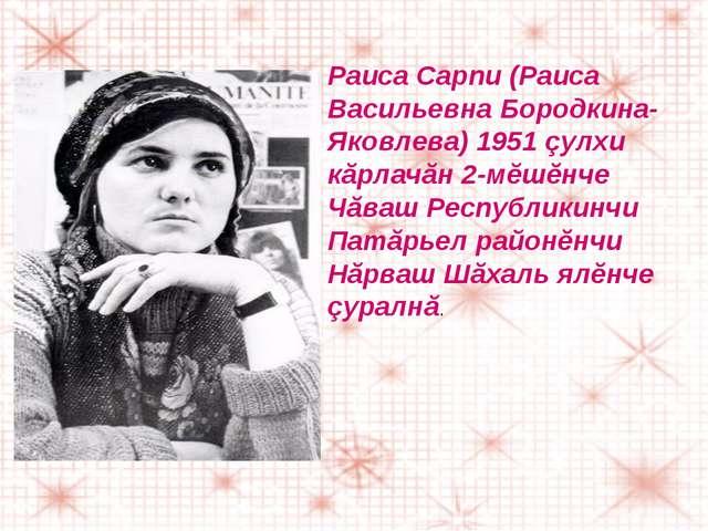 Раиса Сарпи (Раиса Васильевна Бородкина-Яковлева) 1951 çулхи кăрлачăн 2-мĕшĕн...