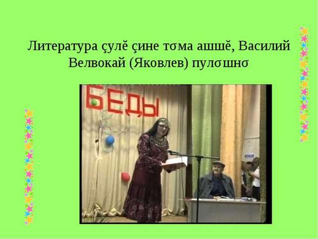 Литература çулĕ çине тǎма ашшĕ, Василий Велвокай (Яковлев) пулǎшнǎ