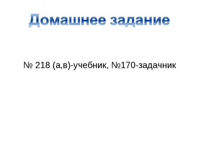 № 218 (а,в)-учебник, №170-задачник