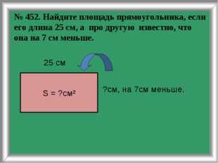 № 452. Найдите площадь прямоугольника, если его длина 25 см, а про другую изв