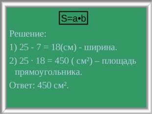 Решение: 1) 25 - 7 = 18(см) - ширина. 2) 25 · 18 = 450 ( см²) – площадь прямо
