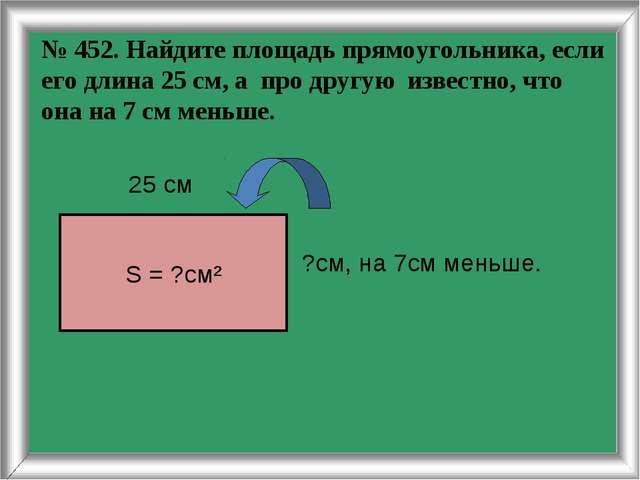 № 452. Найдите площадь прямоугольника, если его длина 25 см, а про другую изв...