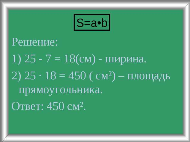Решение: 1) 25 - 7 = 18(см) - ширина. 2) 25 · 18 = 450 ( см²) – площадь прямо...