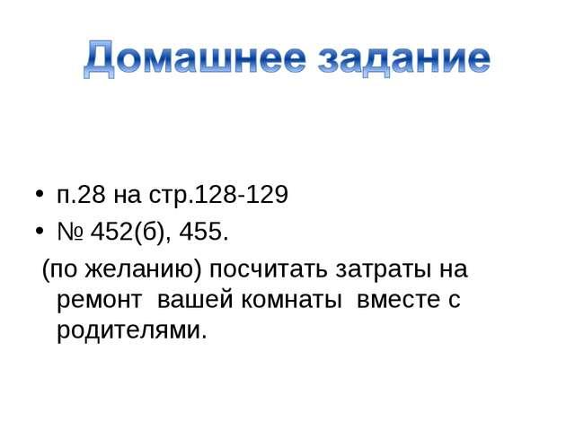 п.28 на стр.128-129 № 452(б), 455. (по желанию) посчитать затраты на ремонт...