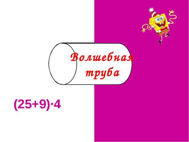 (25+9)·4 136 Волшебная труба