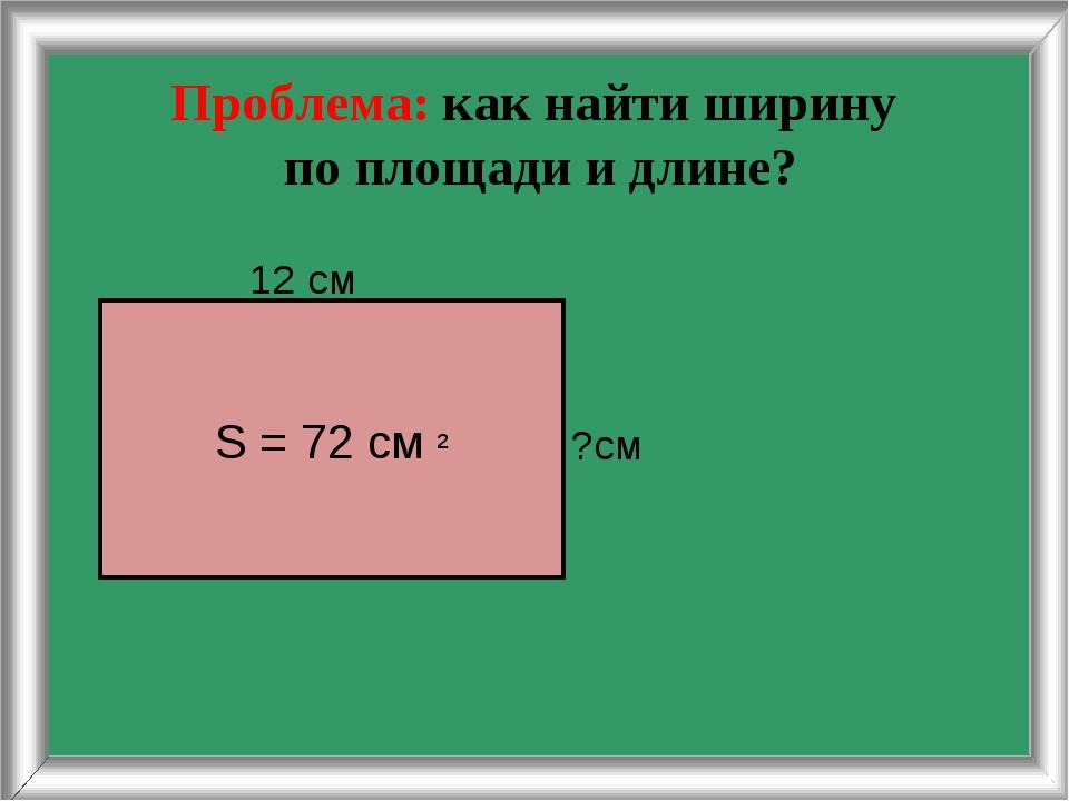 Проблема: как найти ширину по площади и длине? 12 см ?см S = 72 cм ²