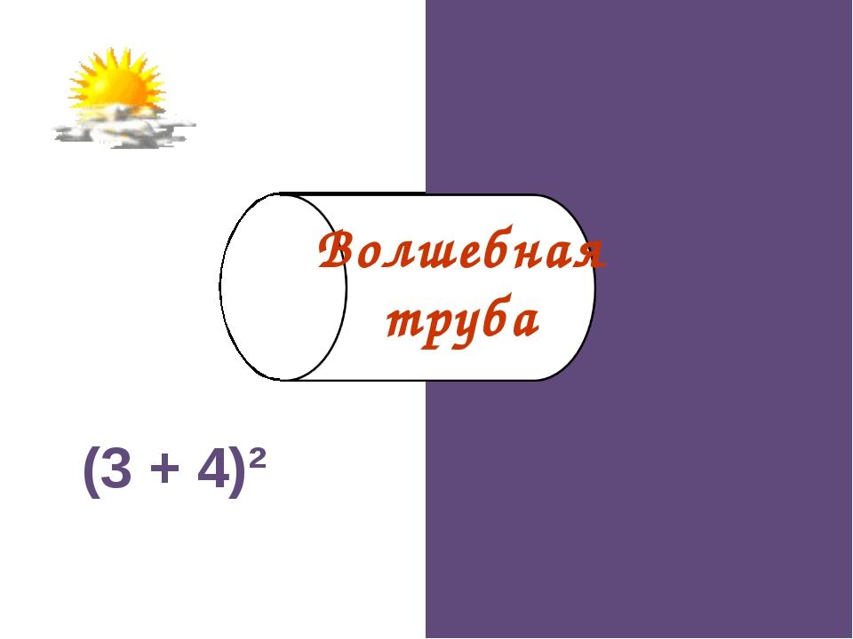 (3 + 4)² 49 Волшебная труба