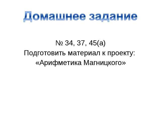 № 34, 37, 45(а) Подготовить материал к проекту: «Арифметика Магницкого»