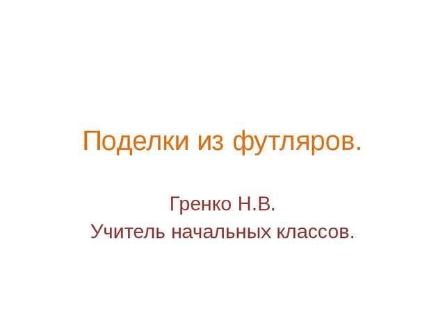 Поделки из футляров. Гренко Н.В. Учитель начальных классов.