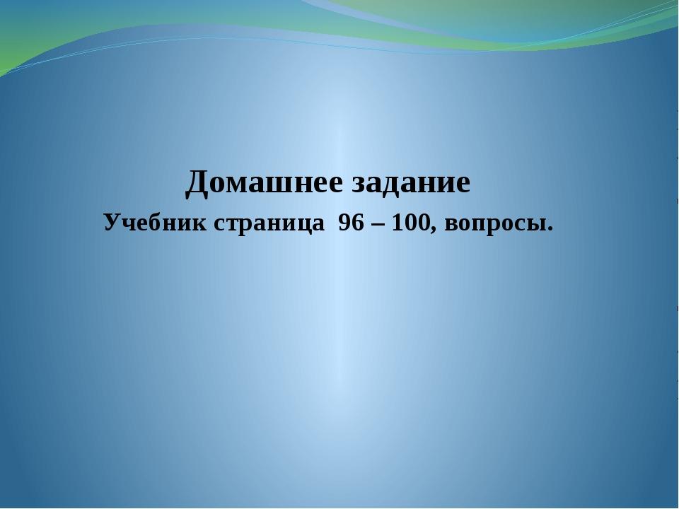 Домашнее задание Учебник страница 96 – 100, вопросы.