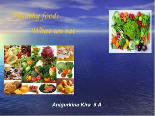 Anigurkina Kira 5 A Healthy food: What we eat