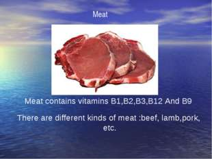 Meat Meat contains vitamins B1,B2,B3,B12 And B9 There are different kinds of