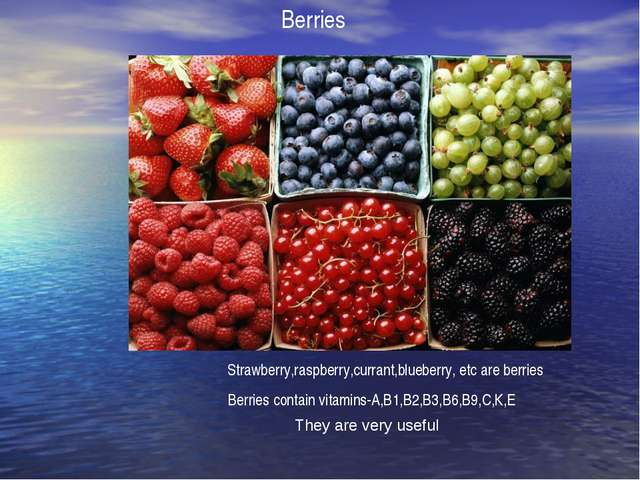 Berries Strawberry,raspberry,currant,blueberry, etc are berries Berries conta...