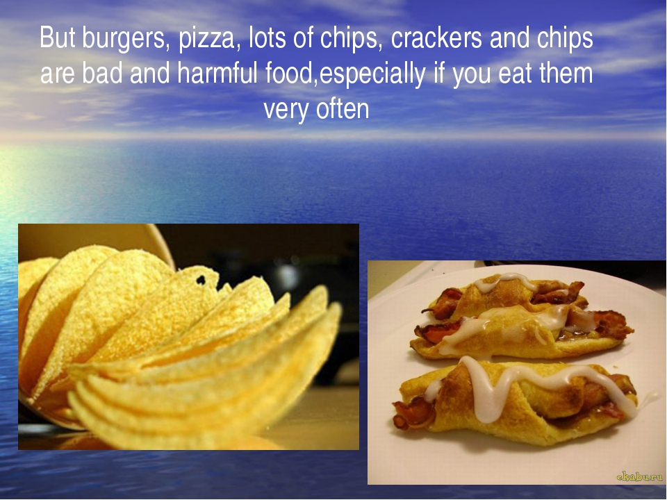 But burgers, pizza, lots of chips, crackers and chips are bad and harmful foo...