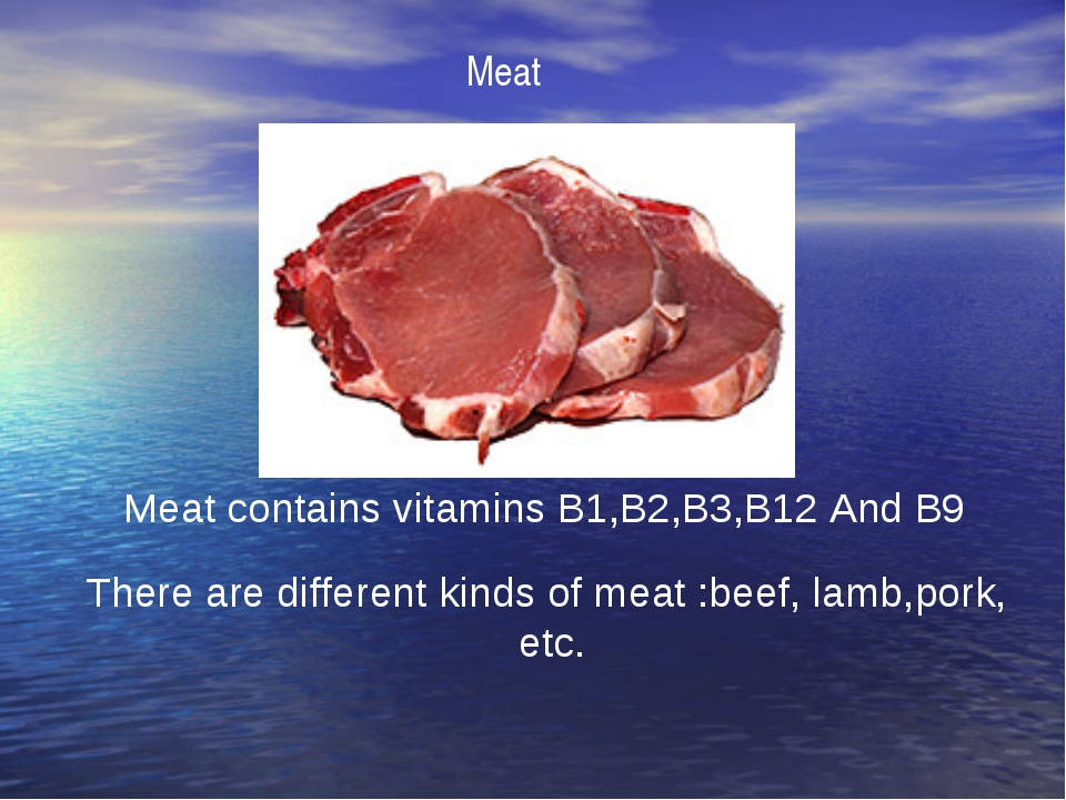 Meat Meat contains vitamins B1,B2,B3,B12 And B9 There are different kinds of...