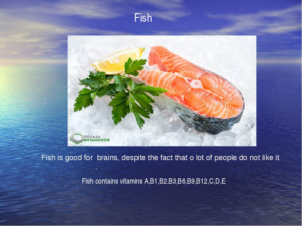 Fish . Fish is good for brains, despite the fact that o lot of people do not...