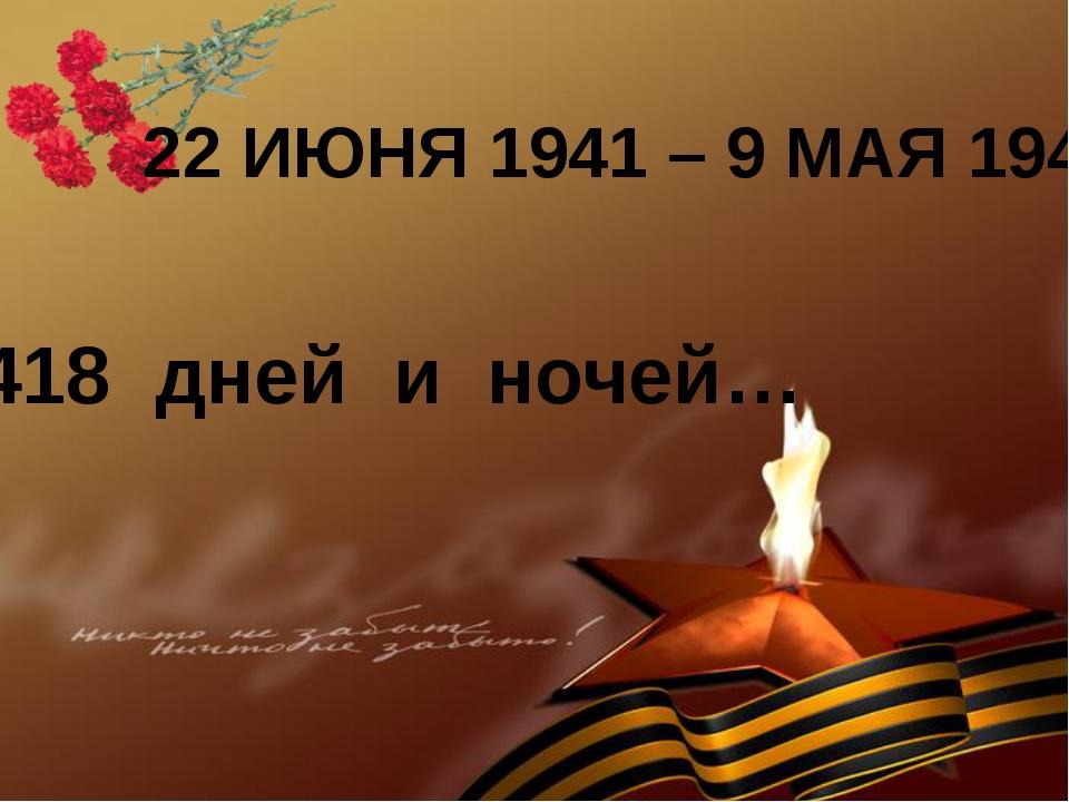 22 ИЮНЯ 1941 – 9 МАЯ 1945 1418 дней и ночей…