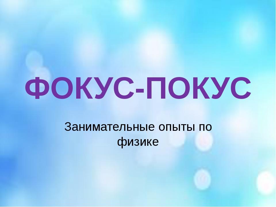 ФОКУС-ПОКУС Занимательные опыты по физике