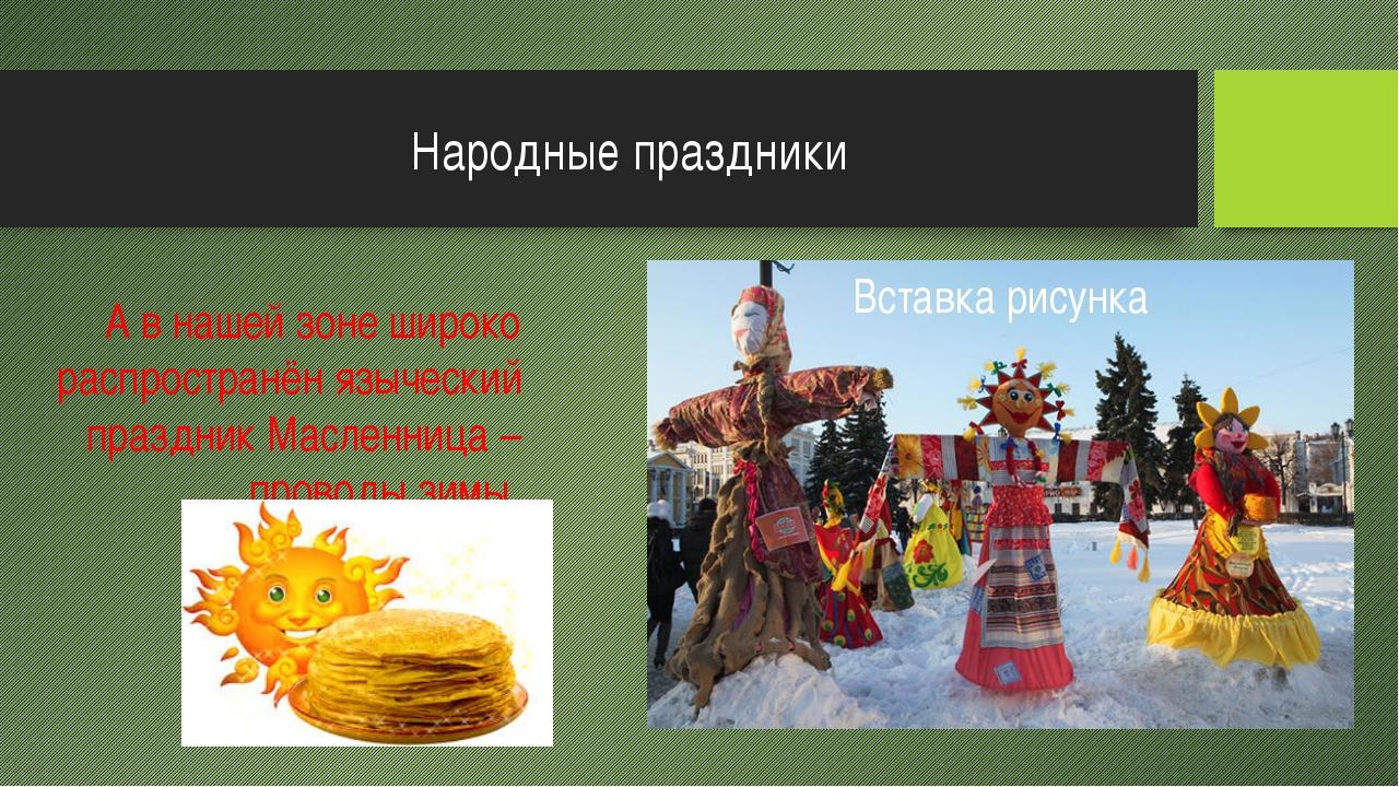 Народные праздники А в нашей зоне широко распространён языческий праздник Мас...