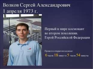 Волков Сергей Александрович 1 апреля 1973 г. Первый в мире космонавт во второ
