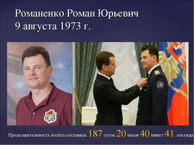 Романенко Роман Юрьевич 9 августа 1973 г. Продолжительность полёта составила...