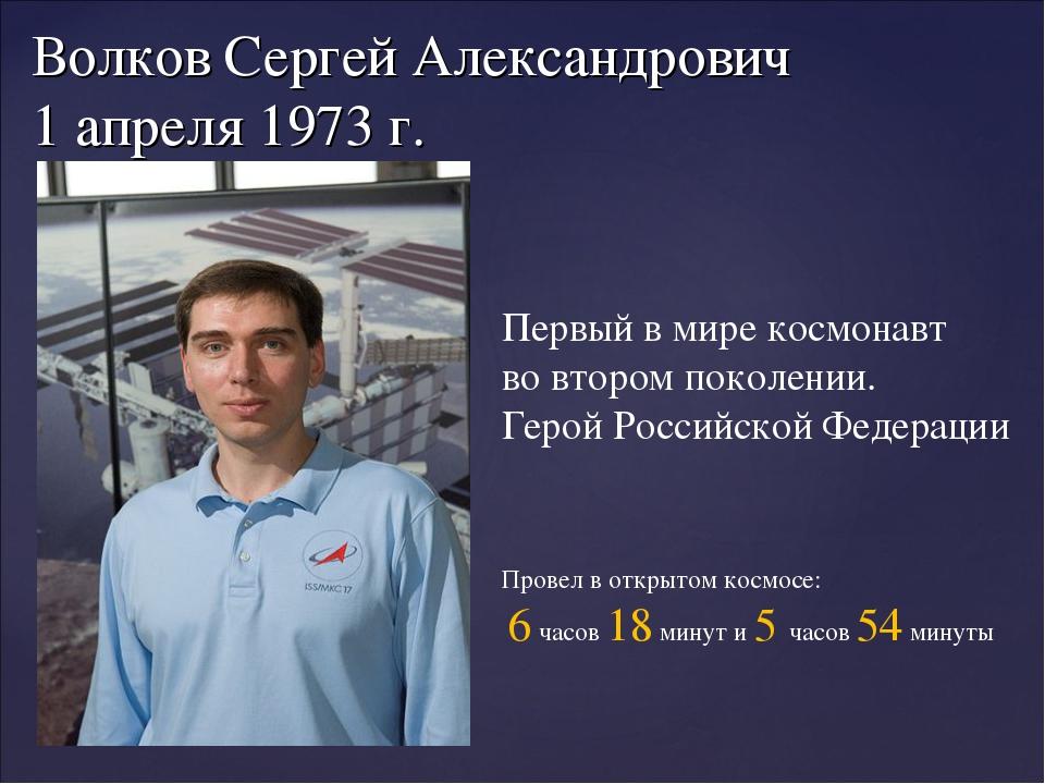 Волков Сергей Александрович 1 апреля 1973 г. Первый в мире космонавт во второ...