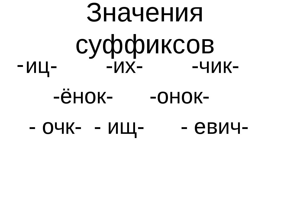Значения суффиксов иц- -их- -чик- -ёнок- -онок- - очк- - ищ- - евич-