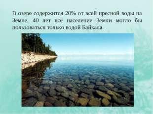 В озере содержится 20% от всей пресной воды на Земле, 40 лет всё население Зе