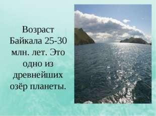 Возраст Байкала 25-30 млн. лет. Это одно из древнейших озёр планеты.