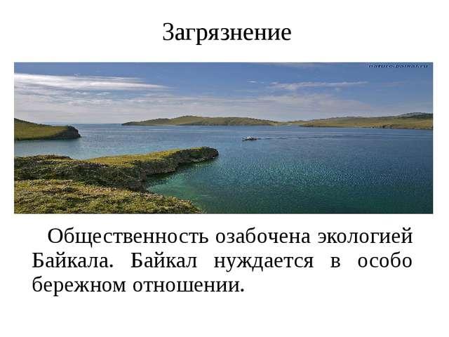 Загрязнение Общественность озабочена экологией Байкала. Байкал нуждается в ос...