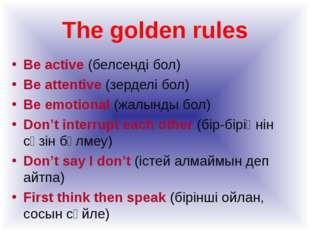 The golden rules Be active (белсенді бол) Be attentive (зерделі бол) Be emoti