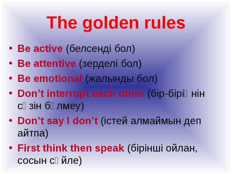 The golden rules Be active (белсенді бол) Be attentive (зерделі бол) Be emoti...