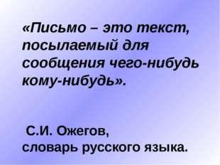 «Письмо – это текст, посылаемый для сообщения чего-нибудь кому-нибудь». С.И.