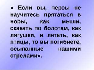 « Если вы, персы не научитесь прятаться в норы, как мыши, скакать по болотам