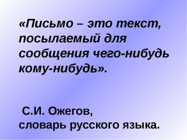 «Письмо – это текст, посылаемый для сообщения чего-нибудь кому-нибудь». С.И....