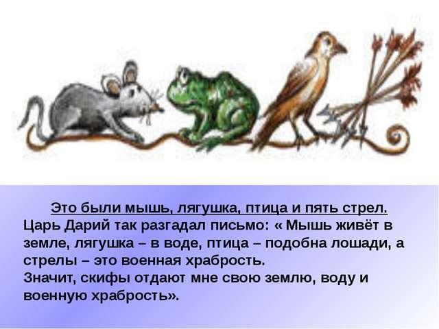Это были мышь, лягушка, птица и пять стрел. Царь Дарий так разгадал письмо:...