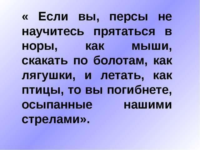 « Если вы, персы не научитесь прятаться в норы, как мыши, скакать по болотам...