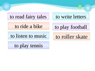 to read fairy tales to ride a bike to listen to music to play tennis to write